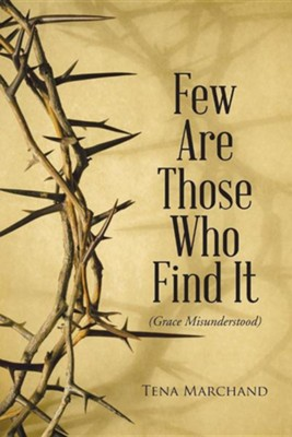 Few Are Those Who Find It: Grace Misunderstood  -     By: Tena Marchand