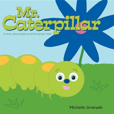Mr. Caterpillar: A Story about Patience and Trusting in God  -     By: Michelle Granado