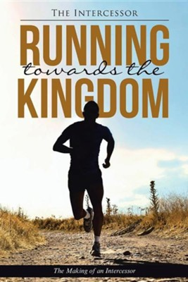 Running Towards the Kingdom: The Making of an Intercessor  -     By: The Intercessor