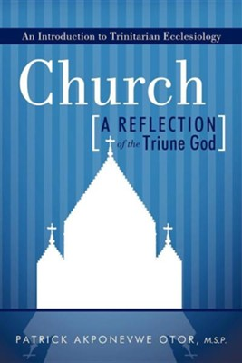 Church: A Reflection of the Triune God: An Introduction to Trinitarian Ecclesiology  -     By: Patrick Akponevwe Otor