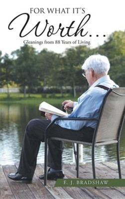 For What It's Worth...: Gleanings from 88 Years of Living  -     By: E.J. Bradshaw