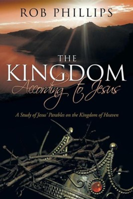 The Kingdom According to Jesus: A Study of Jesus' Parables on the Kingdom of Heaven  -     By: Rob Phillips