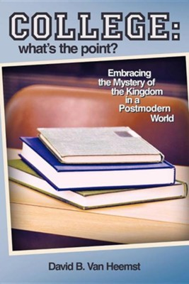 College: What's the Point? Embracing the Mystery of the Kingdom in a Postmodern World  -     By: David B. Van Heemst