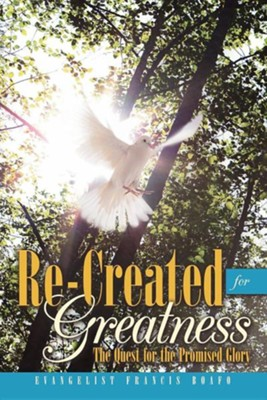 Re-Created for Greatness: The Quest for the Promised Glory  -     By: Evangelist Francis Boafo