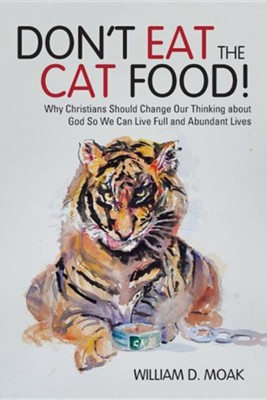 Don't Eat the Cat Food!: Why Christians Should Change Our Thinking about God So We Can Live Full and Abundant Lives  -     By: William D. Moak