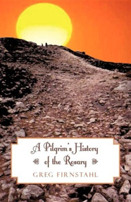 A Pilgrim's History of the Rosary  -     By: Greg Firnstahl