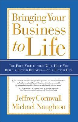 Bringing Your Business to Life: The Four Virtues That Will Help You Build a Better Business and a Better Life  -     By: Jeffrey Cornwall, Michael Naughton