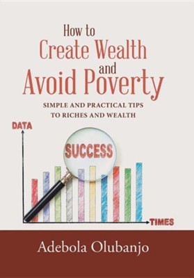 How to Create Wealth and Avoid Poverty: Simple and Practical Tips to Riches and Wealth  -     By: Adebola Olubanjo