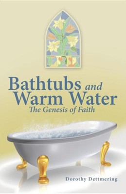 Bathtubs and Warm Water: The Genesis of Faith  -     By: Dorothy Dettmering