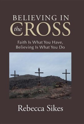 Believing in the Cross: Faith Is What You Have, Believing Is What You Do  -     By: Rebecca Sikes