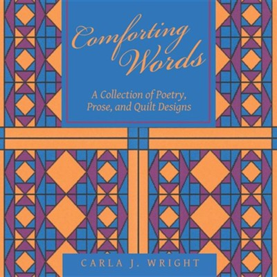 Comforting Words: A Collection of Poetry, Prose, and Quilt Designs  -     By: Carla J. Wright