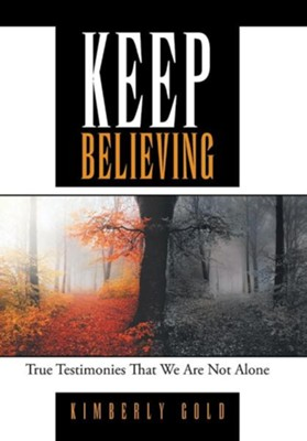 Keep Believing: True Testimonies That We Are Not Alone  -     By: Kimberly Gold