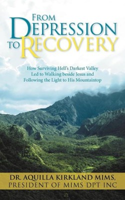 From Depression to Recovery: How Surviving Hell's Darkest Valley Led to Walking Beside Jesus and Following the Light to His Mountaintop  -     By: Dr. Aquilla Kirkland Mims
