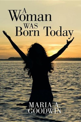 A Woman Was Born Today  -     By: Maria A. Goodwin