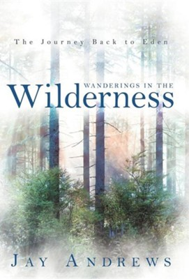 Wanderings in the Wilderness: The Journey Back to Eden  -     By: Jay Andrews