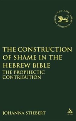 The Construction of Shame in the Hebrew Bible: The Prophetic  Contribution  -     By: Johanna Stiebert