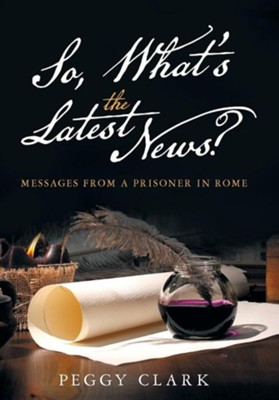 So, What's the Latest News?: Messages from a Prisoner in Rome  -     By: Peggy Clark