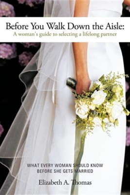 Before You Walk Down the Aisle: A Woman's Guide to Selecting a Lifelong Partner  -     By: Elizabeth A. Thomas