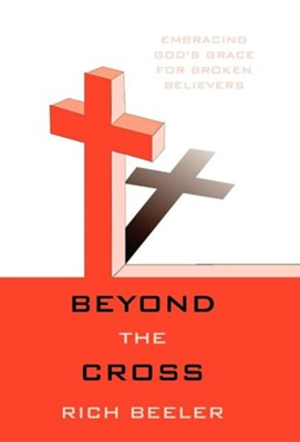 Beyond the Cross: Embracing God's Grace for Broken Believers  -     By: Rich Beeler