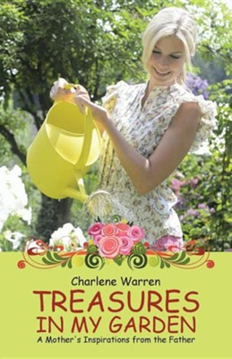 Treasures in My Garden: A Mother's Inspirations from the Father  -     By: Charlene Warren