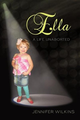 Ella: A Life Unaborted  -     By: Jennifer Wilkins