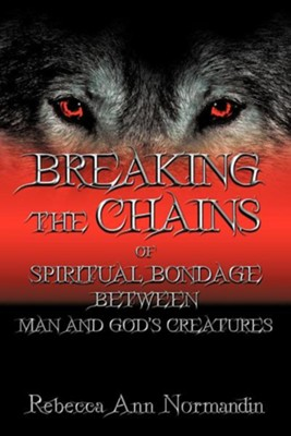 Breaking the Chains: Of Spiritual Bondage Between Man and Gods Creatures  -     By: Rebecca Ann Normandin