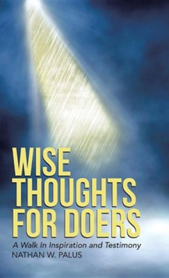 Wise Thoughts for Doers: A Walk in Inspiration and Testimony  -     By: Nathan W. Palus