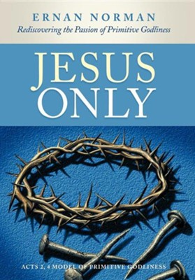 Jesus Only: Rediscovering the Passion of Primitive Godliness  -     By: Ernan Norman