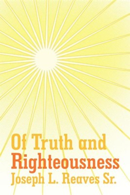 Of Truth and Righteousness  -     By: Joseph L. Reaves Sr.