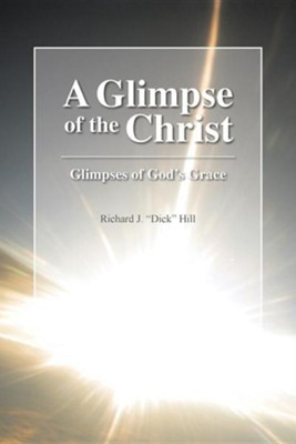 "A Glimpse of the Christ: Glimpses of God's Grace  -     By: Richard J. ""Dick"" Hill"