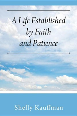 A Life Established by Faith and Patience  -     By: Shelly Kauffman