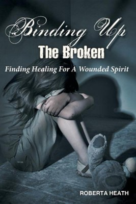 Binding Up the Broken: Finding Healing for a Wounded Spirit  -     By: Roberta Heath