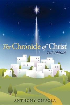 The Chronicle of Christ: The Origin  -     By: Anthony Onugba