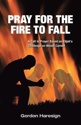 Pray for the Fire to Fall: A Call to Prayer Based on Elijah's Challenge on Mount Carmel  -     By: Gordon Haresign