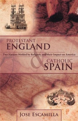 Protestant England and Catholic Spain: Two Nations Molded by Religion, and Their Impact on America  -     By: Jose Escamilla