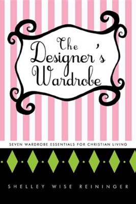 The Designer's Wardrobe: Seven Wardrobe Essentials for Christian Living  -     By: Shelley Wise Reininger