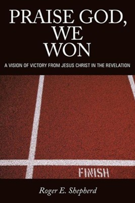Praise God, We Won: A Vision of Victory from Jesus Christ in the Revelation  -     By: Roger E. Shepherd