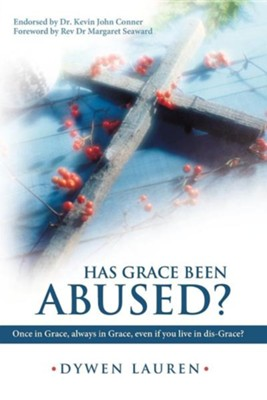 Has Grace Been Abused?: Once in Grace, Always in Grace, Even If You Live in Dis-Grace?  -     By: Dywen Lauren