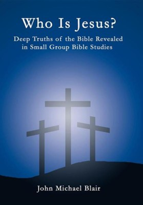 Who Is Jesus?: Deep Truths of the Bible Revealed in Small Group Bible Studies  -     By: John Michael Blair
