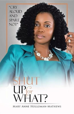 Shut Up for What?: Cry Aloud and Spare Not  -     By: Mary Anne Holloman-Mathews