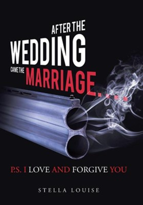 After the Wedding Came the Marriage: P.S. I Love and Forgive You  -     By: Stella Louise