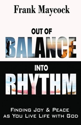 Out of Balance Into Rhythm: Finding Joy and Peace As You Live Life With God  -     By: Frank Maycock