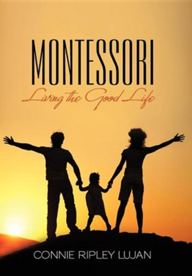 Montessori: Living the Good Life  -     By: Connie Ripley Lujan