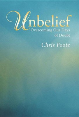 Unbelief: Overcoming Our Days of Doubt  -     By: Chris Foote