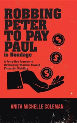 Robbing Peter to Pay Paul Is Bondage: A Forty-Day Journey to Developing Wisdom Toward Financial Stability  -     By: Anita Michelle Coleman