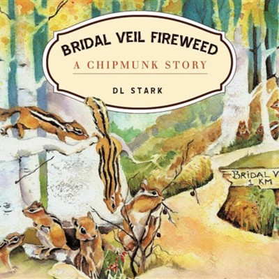 Bridal Veil Fireweed: A Chipmunk Story  -     By: D.L. Stark