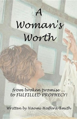 A Woman's Worth: ....from Broken Promise to Fulfilled Prophecy!!!!  -     By: Naomi Hafford-Smith