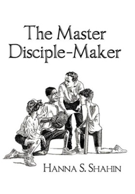 The Master Disciple-Maker  -     By: Hanna S. Shahin