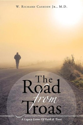 The Road from Troas: A Legacy Letter of Faith & Trust  -     By: Richard Cashion Jr.