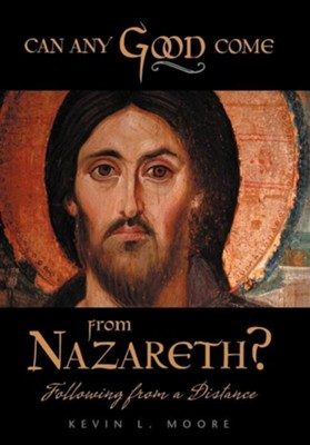 Can Any Good Come from Nazareth?: Following from a Distance  -     By: Kevin L. Moore
